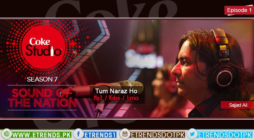 Sajjad Ali | Tum Naraz Ho (Coke Studio Season 7, Episode 1 – Mp3/Video/Lyrics)